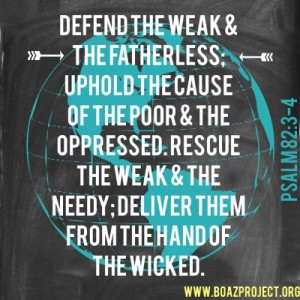 """Defend the cause of the weak and fatherless; maintain the rights of the poor and oppressed. Rescue the weak and needy; deliver them from the hand of the wicked."" – Psalm 82:3-4"
